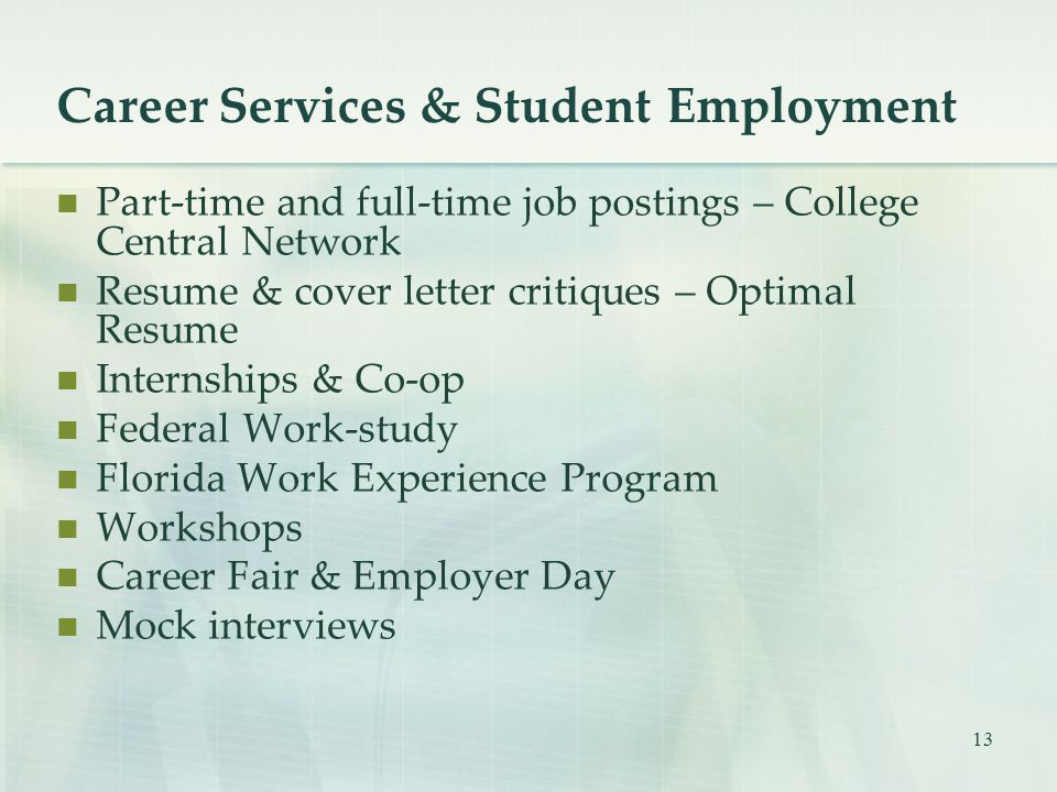 13 Career Services & Student Employment Part-time and full-time job postings – College Central Network Resume & cover letter critiques – Optimal Resume Internships & Co-op Federal Work-study Florida Work Experience Program Workshops Career Fair & Employer Day Mock interviews