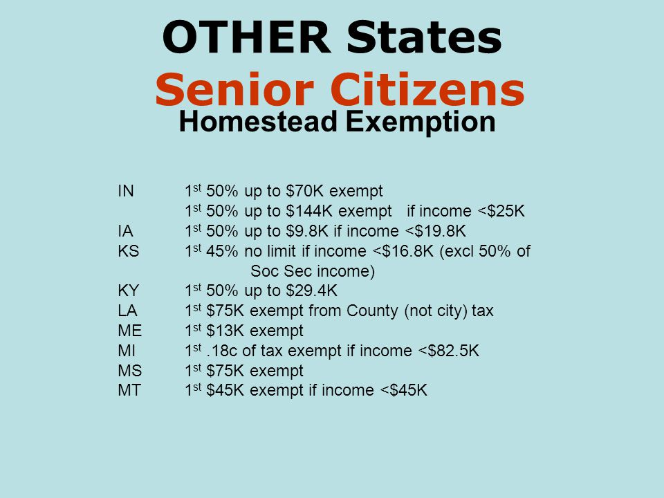 OTHER States Senior Citizens Homestead Exemption IN1 st 50% up to $70K exempt 1 st 50% up to $144K exempt if income <$25K IA1 st 50% up to $9.8K if income <$19.8K KS1 st 45% no limit if income <$16.8K (excl 50% of Soc Sec income) KY1 st 50% up to $29.4K LA1 st $75K exempt from County (not city) tax ME1 st $13K exempt MI1 st.18c of tax exempt if income <$82.5K MS1 st $75K exempt MT1 st $45K exempt if income <$45K