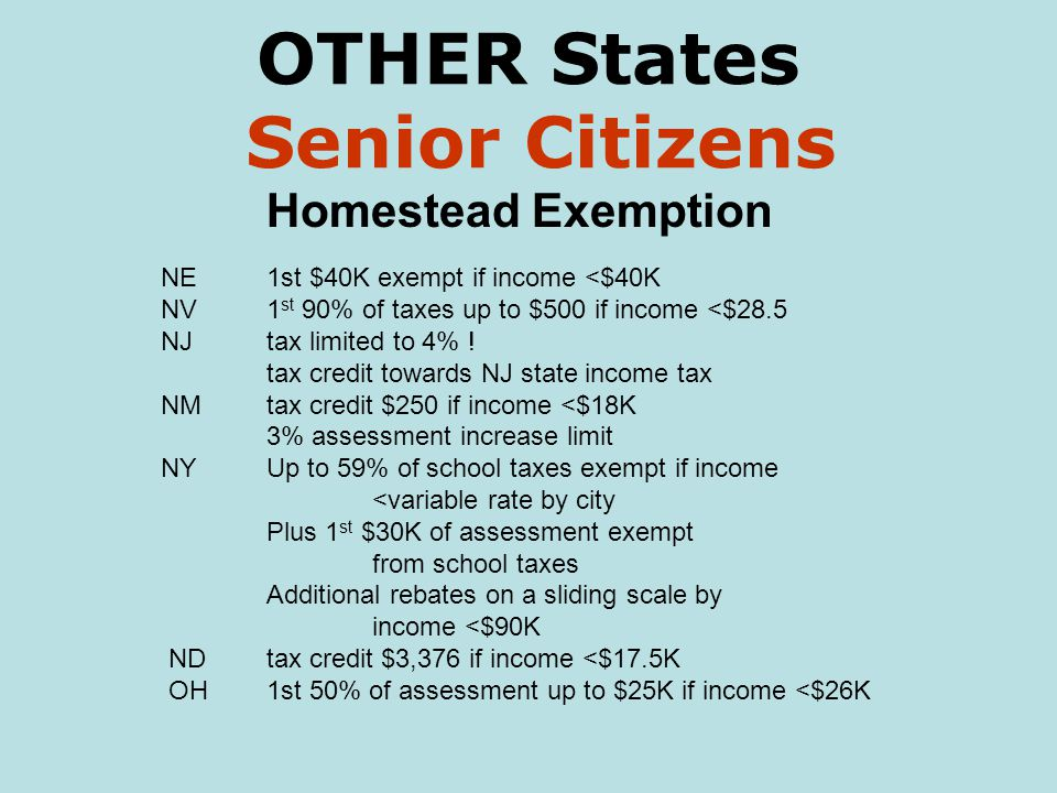 OTHER States Senior Citizens Homestead Exemption NE1st $40K exempt if income <$40K NV1 st 90% of taxes up to $500 if income <$28.5 NJtax limited to 4% .