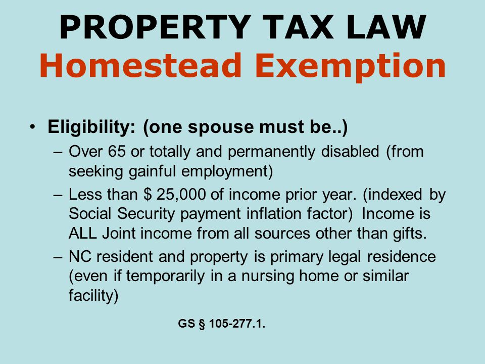 PROPERTY TAX LAW Homestead Exemption Eligibility: (one spouse must be..) –Over 65 or totally and permanently disabled (from seeking gainful employment) –Less than $ 25,000 of income prior year.