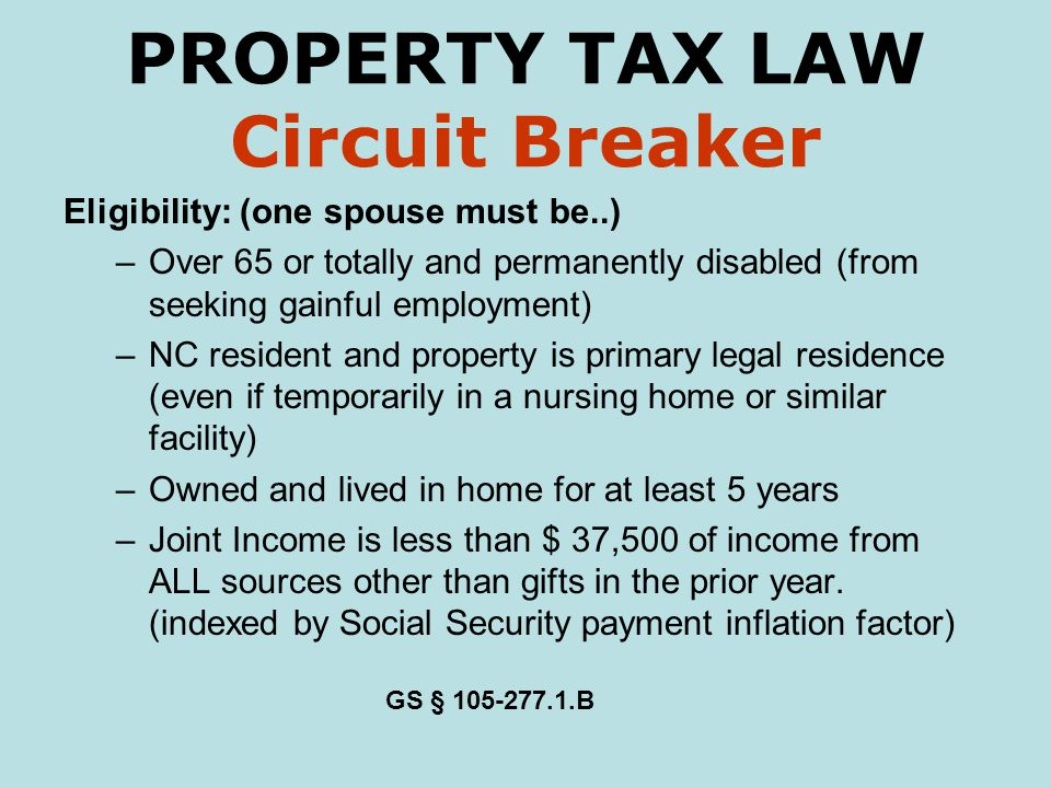 PROPERTY TAX LAW Circuit Breaker Eligibility: (one spouse must be..) –Over 65 or totally and permanently disabled (from seeking gainful employment) –NC resident and property is primary legal residence (even if temporarily in a nursing home or similar facility) –Owned and lived in home for at least 5 years –Joint Income is less than $ 37,500 of income from ALL sources other than gifts in the prior year.