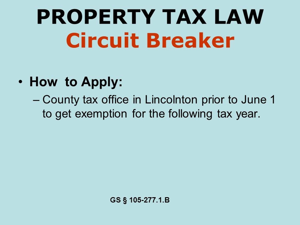 PROPERTY TAX LAW Circuit Breaker How to Apply: –County tax office in Lincolnton prior to June 1 to get exemption for the following tax year.
