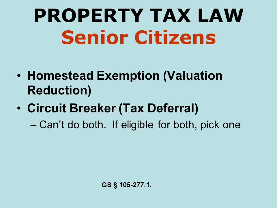 PROPERTY TAX LAW Senior Citizens Homestead Exemption (Valuation Reduction) Circuit Breaker (Tax Deferral) –Cant do both.