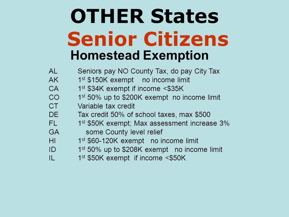 OTHER States Senior Citizens Homestead Exemption ALSeniors pay NO County Tax, do pay City Tax AK1 st $150K exempt no income limit CA1 st $34K exempt if income <$35K CO1 st 50% up to $200K exempt no income limit CTVariable tax credit DETax credit 50% of school taxes, max $500 FL1 st $50K exempt; Max assessment increase 3% GA some County level relief HI1 st $60-120K exempt no income limit ID1 st 50% up to $208K exempt no income limit IL1 st $50K exempt if income <$50K