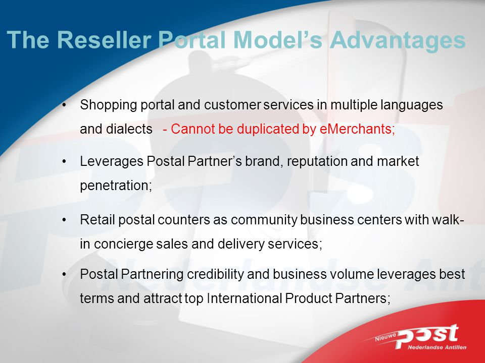 The Reseller Portal Models Advantages Shopping portal and customer services in multiple languages and dialects - Cannot be duplicated by eMerchants; Leverages Postal Partners brand, reputation and market penetration; Retail postal counters as community business centers with walk- in concierge sales and delivery services; Postal Partnering credibility and business volume leverages best terms and attract top International Product Partners;