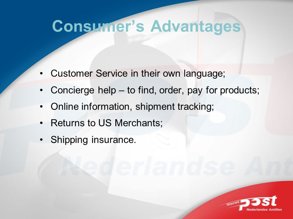 Consumers Advantages Customer Service in their own language; Concierge help – to find, order, pay for products; Online information, shipment tracking; Returns to US Merchants; Shipping insurance.
