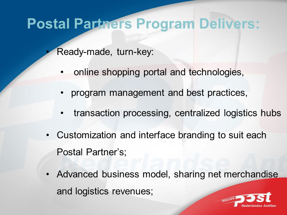Postal Partners Program Delivers: Ready-made, turn-key: online shopping portal and technologies, program management and best practices, transaction processing, centralized logistics hubs Customization and interface branding to suit each Postal Partners; Advanced business model, sharing net merchandise and logistics revenues;