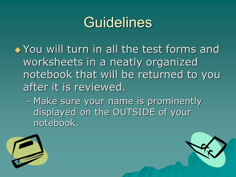 Guidelines You will turn in all the test forms and worksheets in a neatly organized notebook that will be returned to you after it is reviewed.