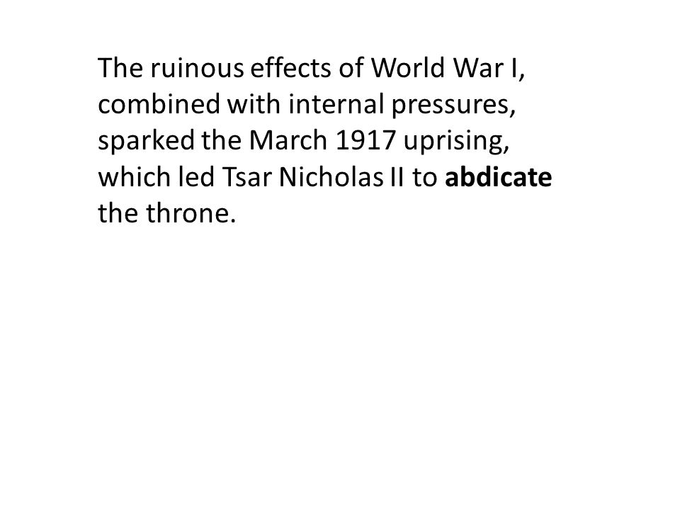 The ruinous effects of World War I, combined with internal pressures, sparked the March 1917 uprising, which led Tsar Nicholas II to abdicate the throne.