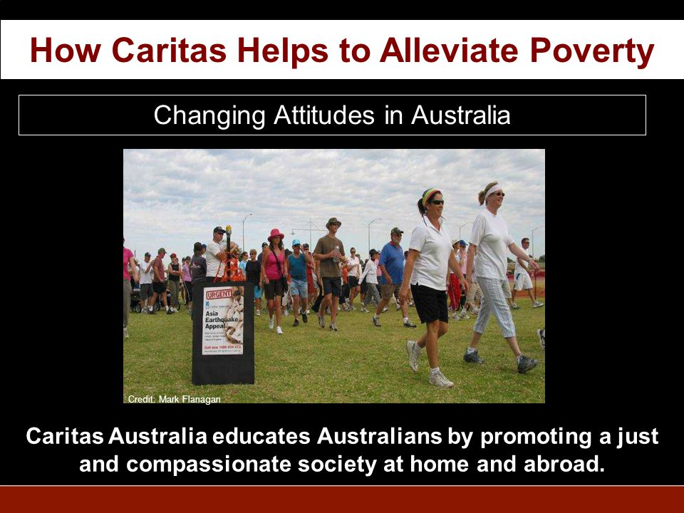 Changing Attitudes in Australia Caritas Australia educates Australians by promoting a just and compassionate society at home and abroad.