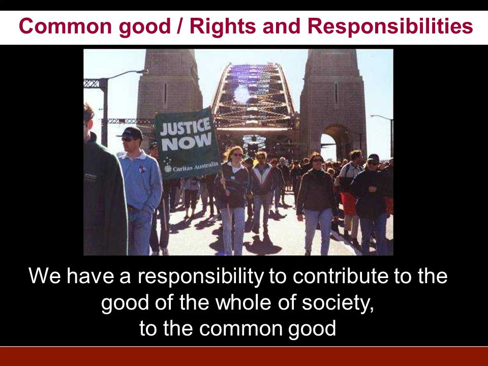 We have a responsibility to contribute to the good of the whole of society, to the common good Common good / Rights and Responsibilities