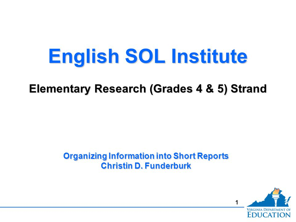 1 English SOL Institute Elementary Research (Grades 4 & 5) Strand English SOL Institute Elementary Research (Grades 4 & 5) Strand Organizing Information into Short Reports Christin D.