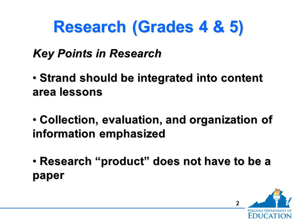 2 Research (Grades 4 & 5) Strand should be integrated into content area lessons Strand should be integrated into content area lessons Collection, evaluation, and organization of information emphasized Collection, evaluation, and organization of information emphasized Research product does not have to be a paper Research product does not have to be a paper Key Points in Research