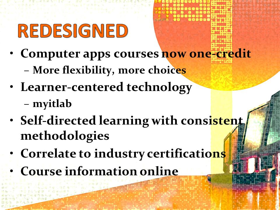 Computer apps courses now one-credit –More flexibility, more choices Learner-centered technology –myitlab Self-directed learning with consistent methodologies Correlate to industry certifications Course information online