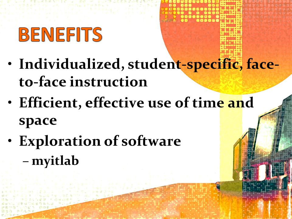 Individualized, student-specific, face- to-face instruction Efficient, effective use of time and space Exploration of software –myitlab