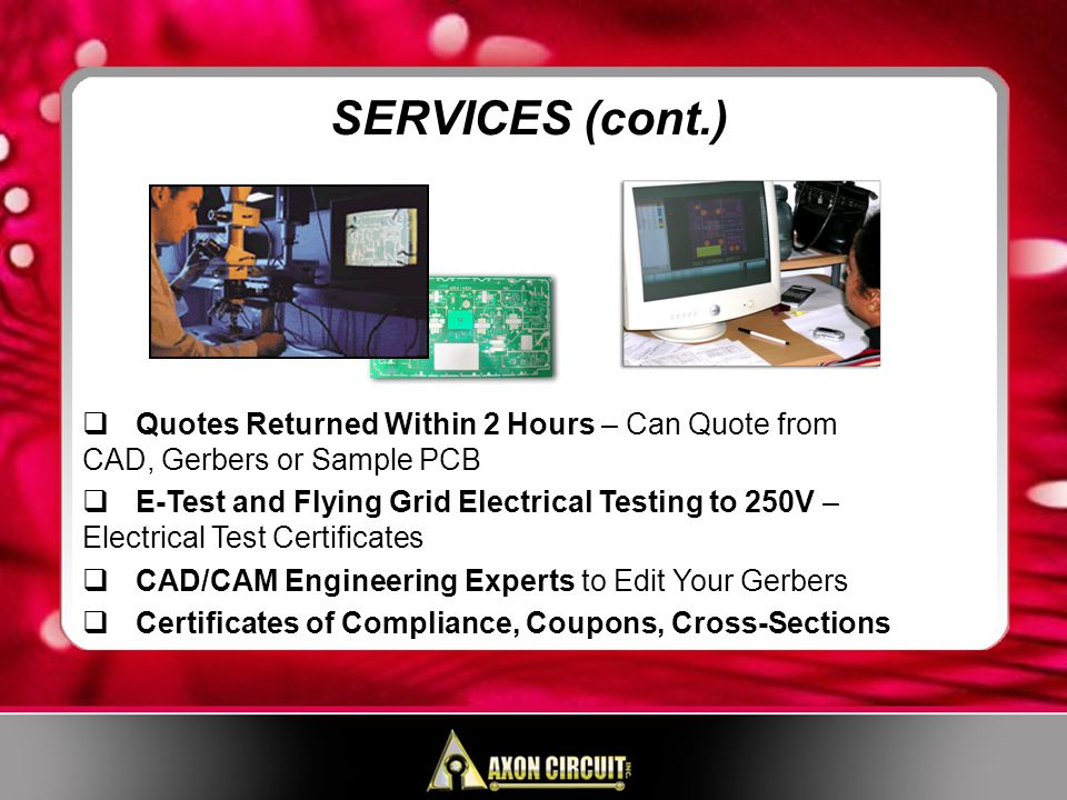 Quotes Returned Within 2 Hours – Can Quote from CAD, Gerbers or Sample PCB E-Test and Flying Grid Electrical Testing to 250V – Electrical Test Certificates CAD/CAM Engineering Experts to Edit Your Gerbers Certificates of Compliance, Coupons, Cross-Sections SERVICES (cont.)