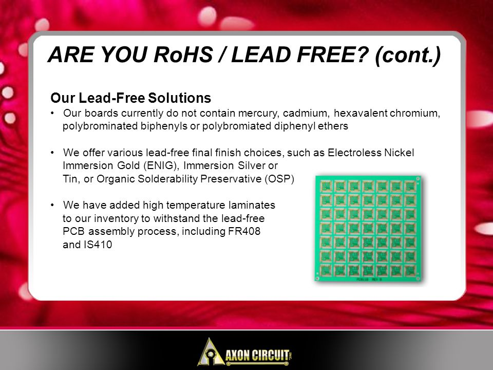 Our Lead-Free Solutions Our boards currently do not contain mercury, cadmium, hexavalent chromium, polybrominated biphenyls or polybromiated diphenyl ethers We offer various lead-free final finish choices, such as Electroless Nickel Immersion Gold (ENIG), Immersion Silver or Tin, or Organic Solderability Preservative (OSP) We have added high temperature laminates to our inventory to withstand the lead-free PCB assembly process, including FR408 and IS410 ARE YOU RoHS / LEAD FREE.
