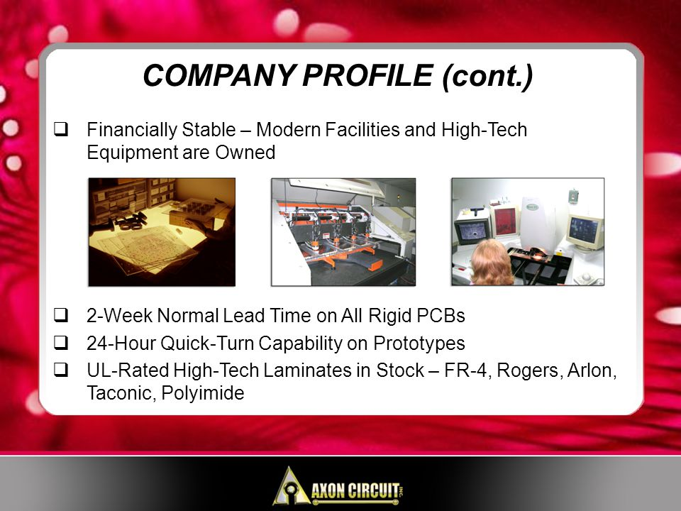 Financially Stable – Modern Facilities and High-Tech Equipment are Owned 2-Week Normal Lead Time on All Rigid PCBs 24-Hour Quick-Turn Capability on Prototypes UL-Rated High-Tech Laminates in Stock – FR-4, Rogers, Arlon, Taconic, Polyimide COMPANY PROFILE (cont.)