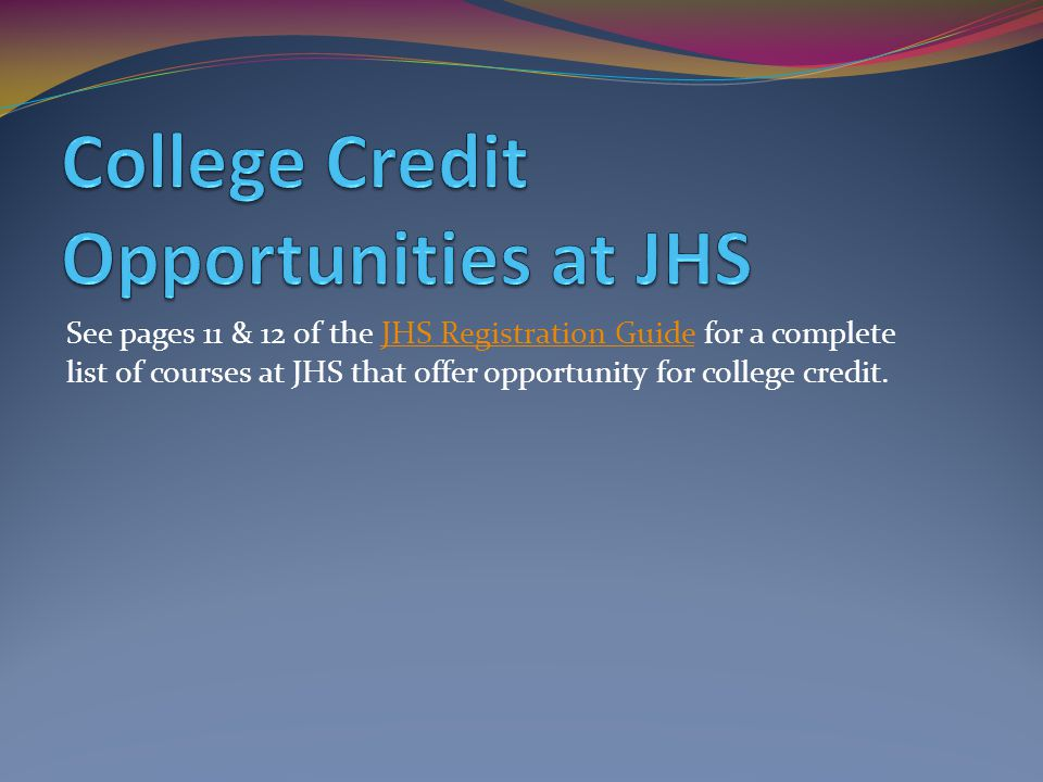 See pages 11 & 12 of the JHS Registration Guide for a complete list of courses at JHS that offer opportunity for college credit.JHS Registration Guide