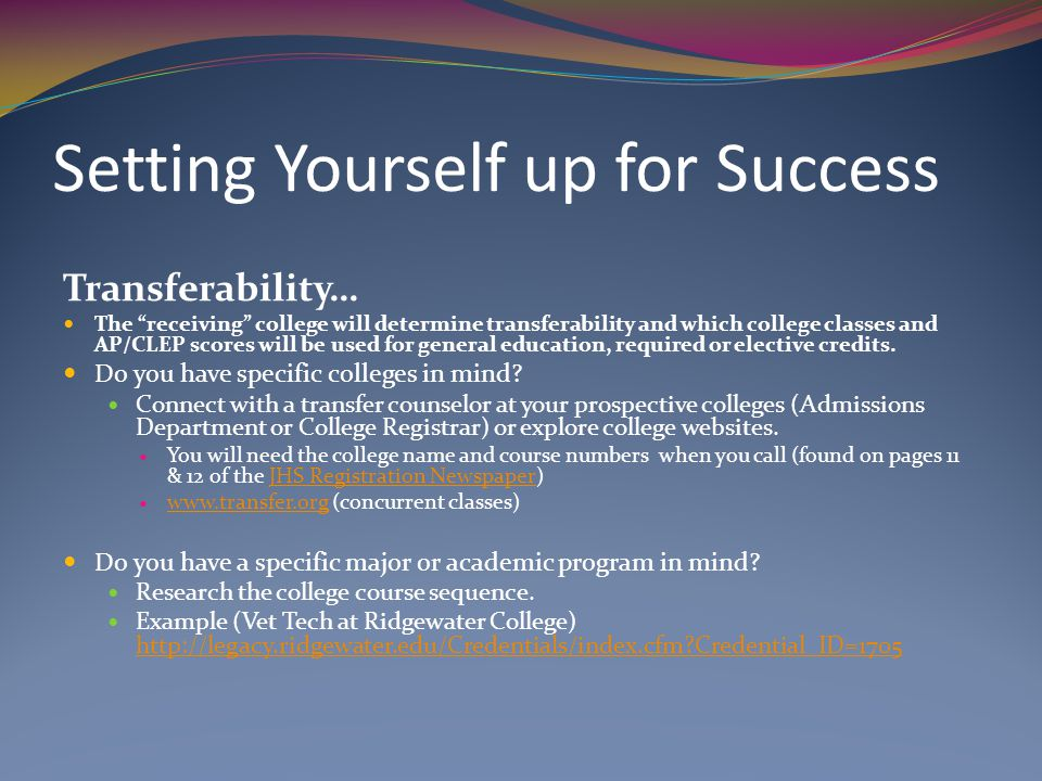 Setting Yourself up for Success Transferability… The receiving college will determine transferability and which college classes and AP/CLEP scores will be used for general education, required or elective credits.