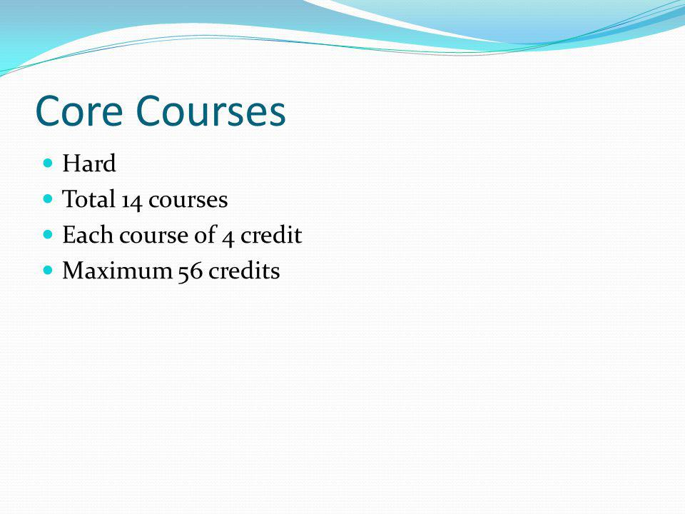 Core Courses Hard Total 14 courses Each course of 4 credit Maximum 56 credits
