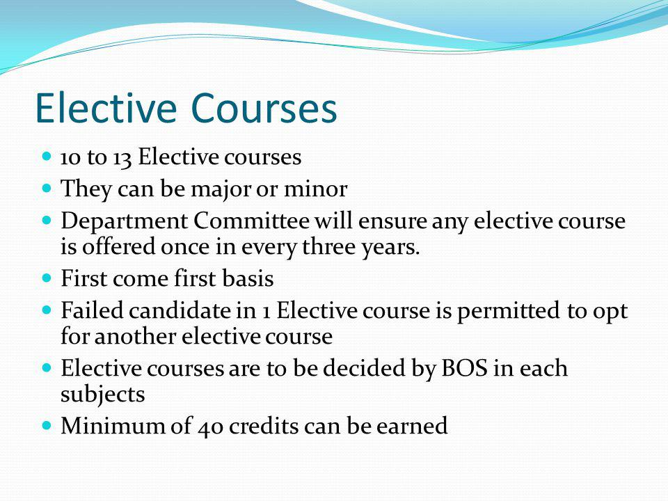 Elective Courses 10 to 13 Elective courses They can be major or minor Department Committee will ensure any elective course is offered once in every three years.
