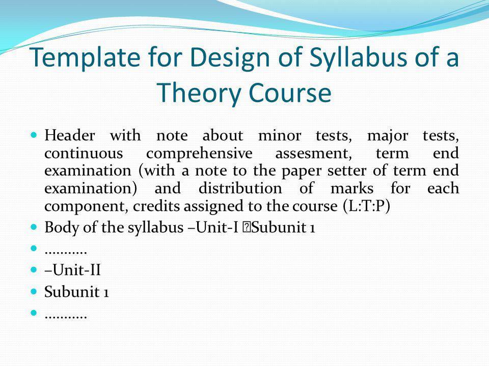 Template for Design of Syllabus of a Theory Course Header with note about minor tests, major tests, continuous comprehensive assesment, term end examination (with a note to the paper setter of term end examination) and distribution of marks for each component, credits assigned to the course (L:T:P) Body of the syllabus –Unit-I Subunit 1 ………..