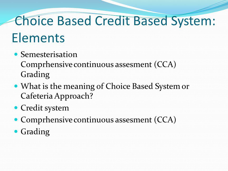 Choice Based Credit Based System: Elements Semesterisation Comprhensive continuous assesment (CCA) Grading What is the meaning of Choice Based System or Cafeteria Approach.