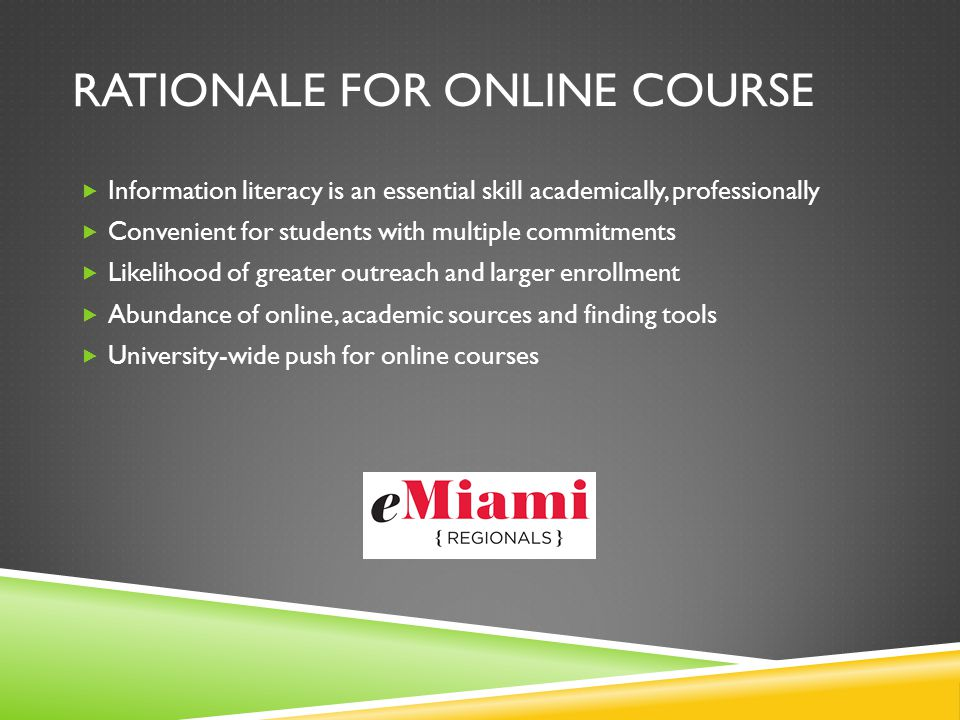 RATIONALE FOR ONLINE COURSE Information literacy is an essential skill academically, professionally Convenient for students with multiple commitments Likelihood of greater outreach and larger enrollment Abundance of online, academic sources and finding tools University-wide push for online courses