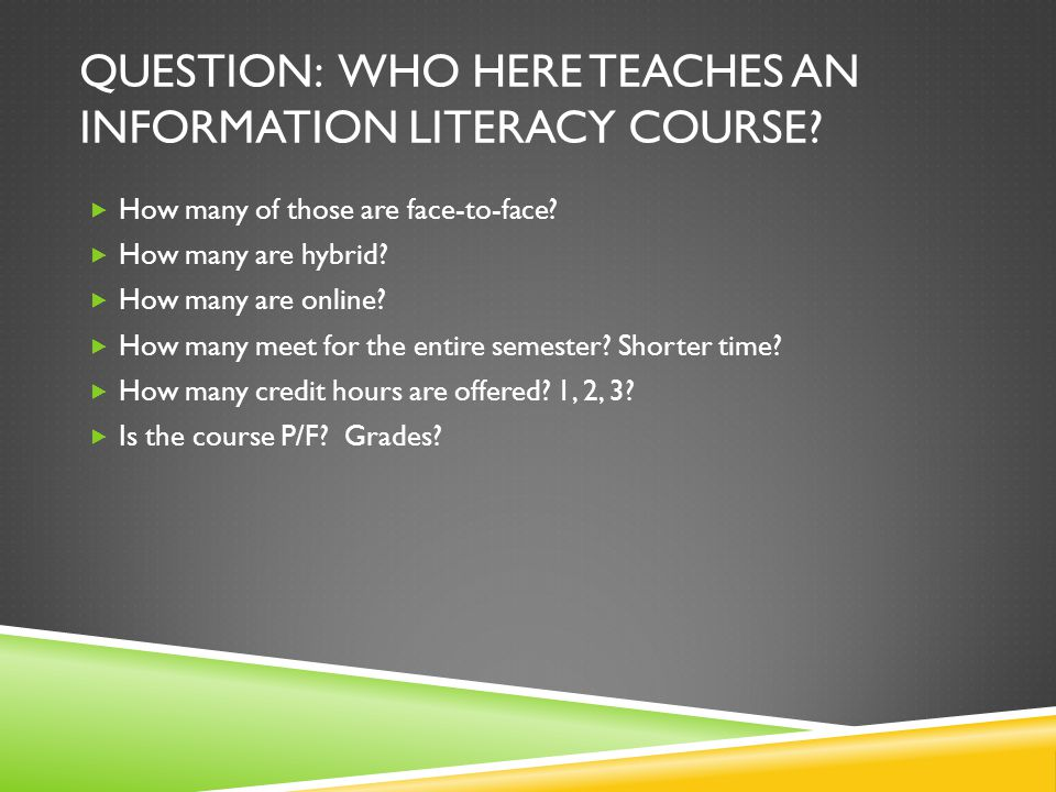 QUESTION: WHO HERE TEACHES AN INFORMATION LITERACY COURSE.