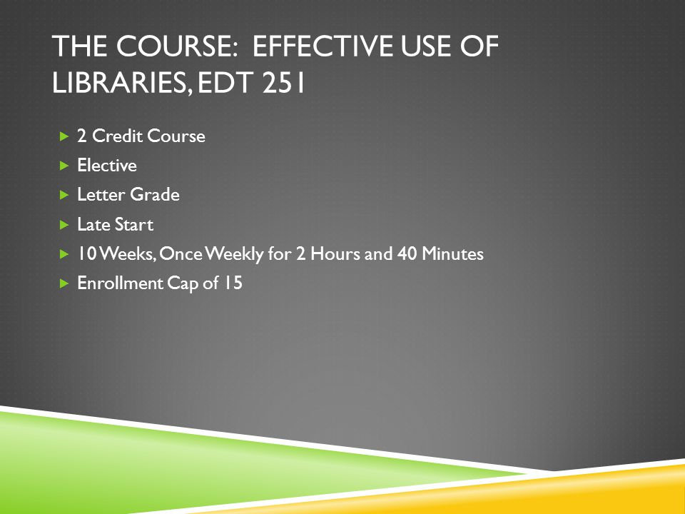 THE COURSE: EFFECTIVE USE OF LIBRARIES, EDT 251 2 Credit Course Elective Letter Grade Late Start 10 Weeks, Once Weekly for 2 Hours and 40 Minutes Enrollment Cap of 15