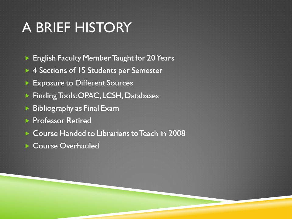 A BRIEF HISTORY English Faculty Member Taught for 20 Years 4 Sections of 15 Students per Semester Exposure to Different Sources Finding Tools: OPAC, LCSH, Databases Bibliography as Final Exam Professor Retired Course Handed to Librarians to Teach in 2008 Course Overhauled