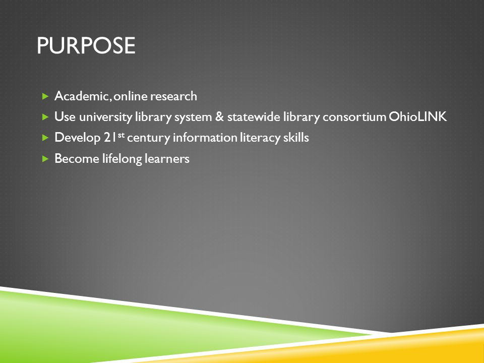 PURPOSE Academic, online research Use university library system & statewide library consortium OhioLINK Develop 21 st century information literacy skills Become lifelong learners