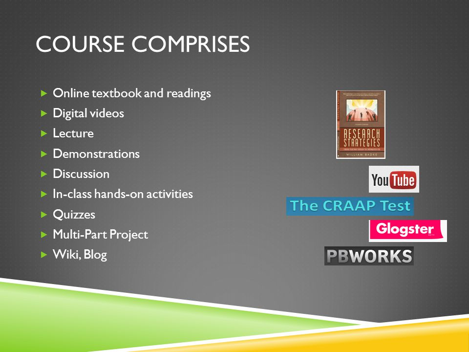 COURSE COMPRISES Online textbook and readings Digital videos Lecture Demonstrations Discussion In-class hands-on activities Quizzes Multi-Part Project Wiki, Blog