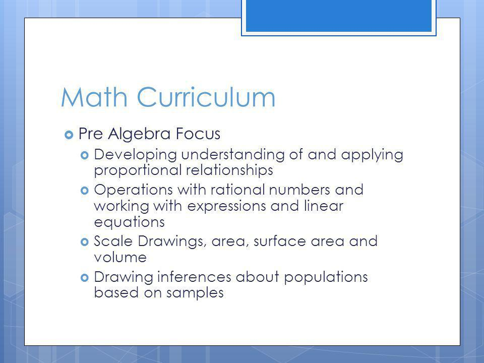 Math Curriculum Pre Algebra Focus Developing understanding of and applying proportional relationships Operations with rational numbers and working with expressions and linear equations Scale Drawings, area, surface area and volume Drawing inferences about populations based on samples