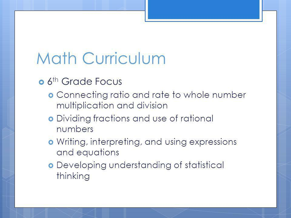 Math Curriculum 6 th Grade Focus Connecting ratio and rate to whole number multiplication and division Dividing fractions and use of rational numbers Writing, interpreting, and using expressions and equations Developing understanding of statistical thinking