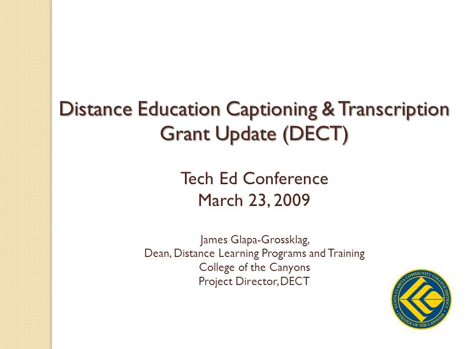 Distance Education Captioning & Transcription Grant Update (DECT) Tech Ed Conference March 23, 2009 James Glapa-Grossklag, Dean, Distance Learning Programs and Training College of the Canyons Project Director, DECT