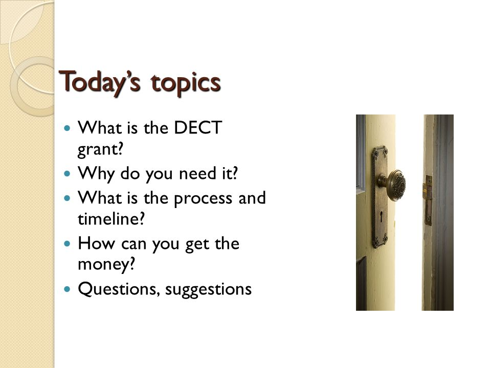 Todays topics What is the DECT grant. Why do you need it.