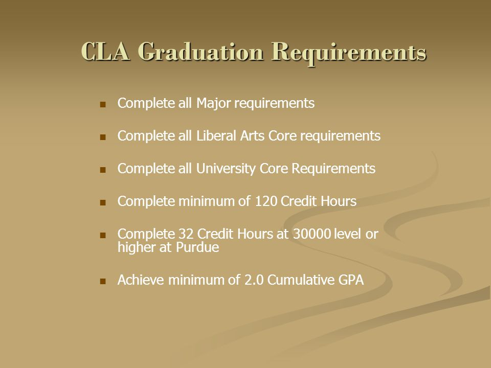 CLA Graduation Requirements Complete all Major requirements Complete all Liberal Arts Core requirements Complete all University Core Requirements Complete minimum of 120 Credit Hours Complete 32 Credit Hours at 30000 level or higher at Purdue Achieve minimum of 2.0 Cumulative GPA