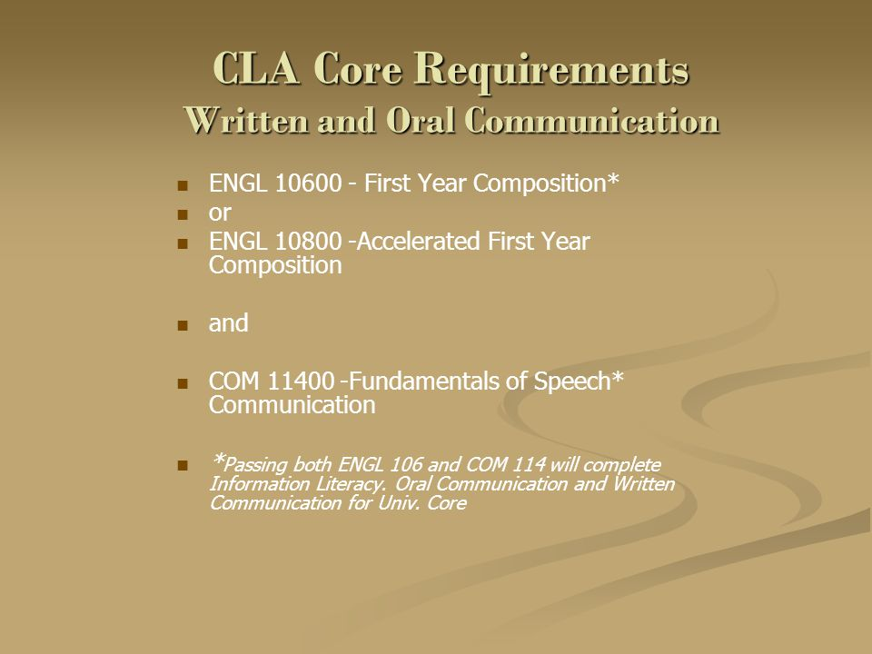 CLA Core Requirements Written and Oral Communication ENGL 10600 - First Year Composition* or ENGL 10800 -Accelerated First Year Composition and COM 11400 -Fundamentals of Speech* Communication * Passing both ENGL 106 and COM 114 will complete Information Literacy.