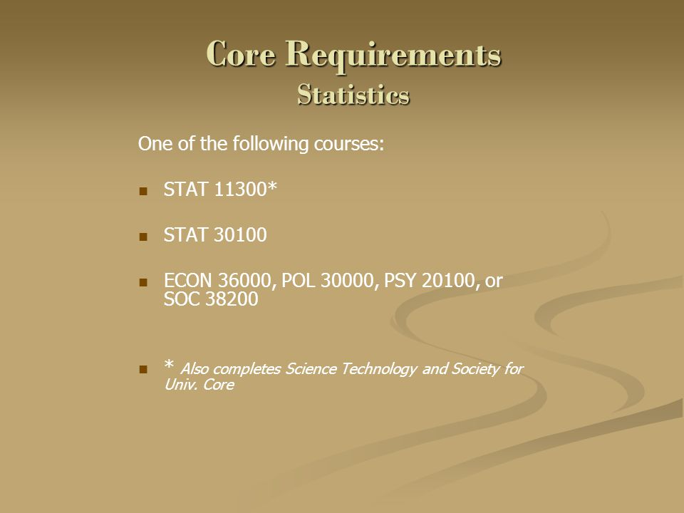 Core Requirements Statistics One of the following courses: STAT 11300* STAT 30100 ECON 36000, POL 30000, PSY 20100, or SOC 38200 * Also completes Science Technology and Society for Univ.