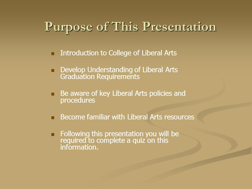 Purpose of This Presentation Introduction to College of Liberal Arts Develop Understanding of Liberal Arts Graduation Requirements Be aware of key Liberal Arts policies and procedures Become familiar with Liberal Arts resources Following this presentation you will be required to complete a quiz on this information.