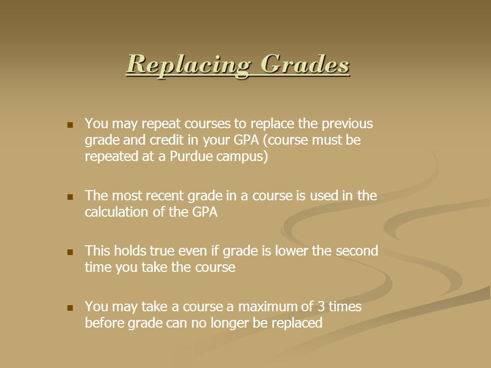 Replacing Grades You may repeat courses to replace the previous grade and credit in your GPA (course must be repeated at a Purdue campus) The most recent grade in a course is used in the calculation of the GPA This holds true even if grade is lower the second time you take the course You may take a course a maximum of 3 times before grade can no longer be replaced