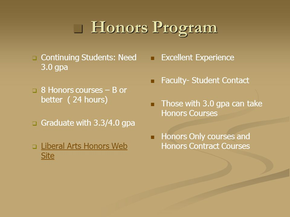 Honors ProgramHonors Program Continuing Students: Need 3.0 gpa 8 Honors courses – B or better ( 24 hours) Graduate with 3.3/4.0 gpa Liberal Arts Honors Web Site Liberal Arts Honors Web Site Excellent Experience Faculty- Student Contact Those with 3.0 gpa can take Honors Courses Honors Only courses and Honors Contract Courses
