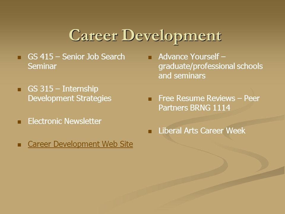 Career Development GS 415 – Senior Job Search Seminar GS 315 – Internship Development Strategies Electronic Newsletter Career Development Web Site Advance Yourself – graduate/professional schools and seminars Free Resume Reviews – Peer Partners BRNG 1114 Liberal Arts Career Week