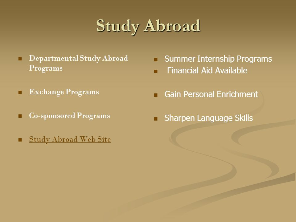Study Abroad Departmental Study Abroad Programs Exchange Programs Co-sponsored Programs Study Abroad Web Site Summer Internship Programs Financial Aid Available Gain Personal Enrichment Sharpen Language Skills
