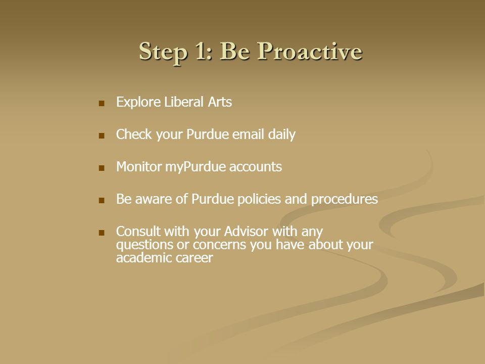 Step 1: Be Proactive Explore Liberal Arts Check your Purdue email daily Monitor myPurdue accounts Be aware of Purdue policies and procedures Consult with your Advisor with any questions or concerns you have about your academic career