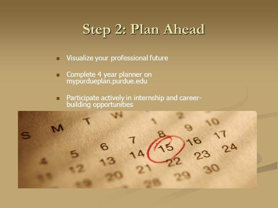 Step 2: Plan Ahead Visualize your professional future Complete 4 year planner on mypurdueplan.purdue.edu Participate actively in internship and career- building opportunities