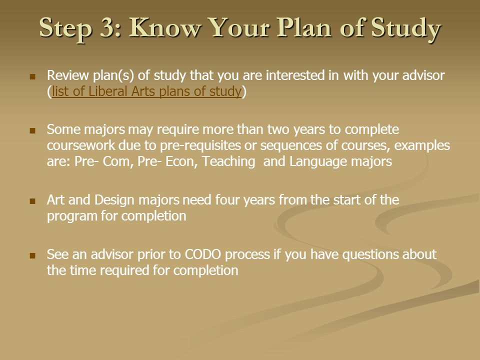 Step 3: Know Your Plan of Study Review plan(s) of study that you are interested in with your advisor (list of Liberal Arts plans of study)list of Liberal Arts plans of study Some majors may require more than two years to complete coursework due to pre-requisites or sequences of courses, examples are: Pre- Com, Pre- Econ, Teaching and Language majors Art and Design majors need four years from the start of the program for completion See an advisor prior to CODO process if you have questions about the time required for completion