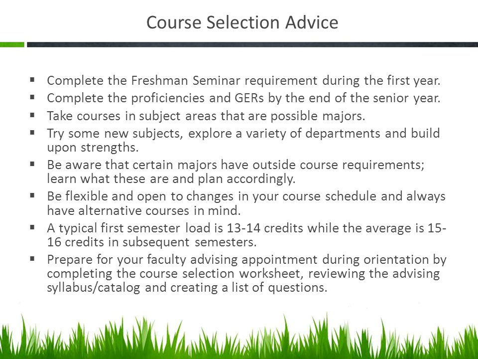 Course Selection Advice Complete the Freshman Seminar requirement during the first year.